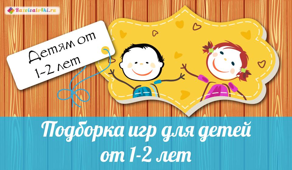 Подборка игр для детей от 1 до 2 лет
